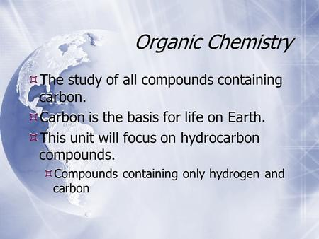 Organic Chemistry  The study of all compounds containing carbon.  Carbon is the basis for life on Earth.  This unit will focus on hydrocarbon compounds.