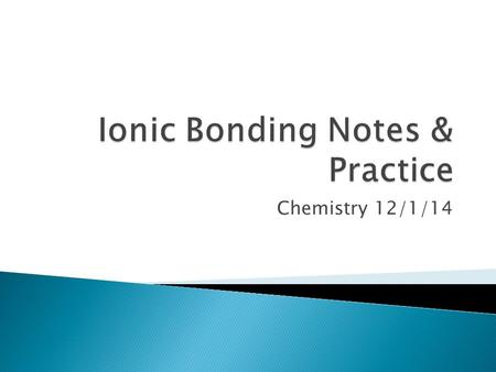 Chemistry 12/1/14.  Fill out Valence Electron Practice on the notes sheet.  HW: ◦ Finish pg. 1, Bonding Practice ◦ pg. 3 #15-22.