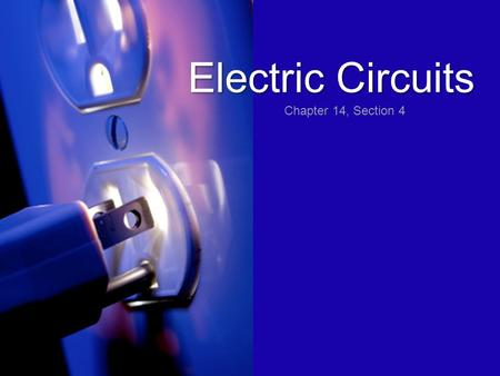 Electric Circuits Chapter 14, Section 4. Circuits consist of an energy source, a load, wires, and in some cases, a switch.
