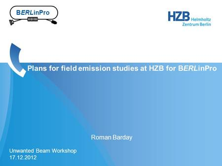 1 Roman Barday Plans for field emission studies at HZB for BERLinPro Unwanted Beam Workshop 17.12.2012 BERLinPro.