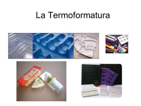 La Termoformatura. Thermoforming Process used to shape thermoplastic sheet into discrete parts Basic principles –Heat a thermoplastic sheet until it softens.