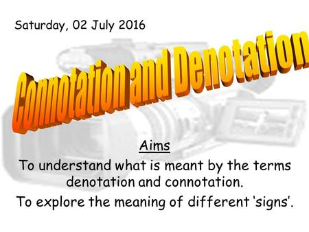 Aims To understand what is meant by the terms denotation and connotation. To explore the meaning of different 'signs'. Saturday, 02 July 2016.