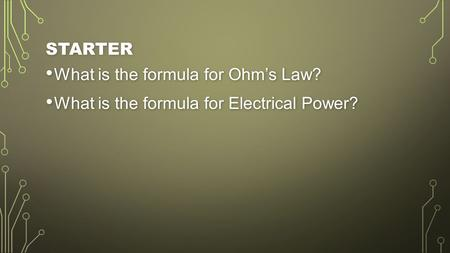 STARTER What is the formula for Ohm's Law? What is the formula for Ohm's Law? What is the formula for Electrical Power? What is the formula for Electrical.