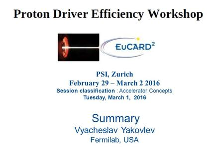 PSI, Zurich February 29 – March 2 2016 Session classification : Accelerator Concepts Tuesday, March 1, 2016 Summary Vyacheslav Yakovlev Fermilab, USA.