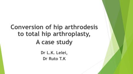 Conversion of hip arthrodesis to total hip arthroplasty, A case study Dr L.K. Lelei, Dr Ruto T.K.