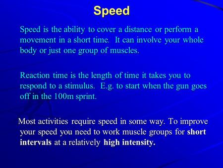 Speed Speed is the ability to cover a distance or perform a movement in a short time. It can involve your whole body or just one group of muscles. Reaction.