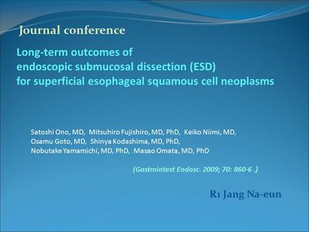 Long-term outcomes of endoscopic submucosal dissection (ESD) for superficial esophageal squamous cell neoplasms Satoshi Ono, MD, Mitsuhiro Fujishiro, MD,