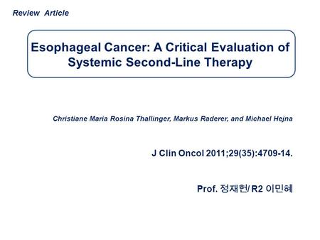 Esophageal Cancer: A Critical Evaluation of Systemic Second-Line Therapy Christiane Maria Rosina Thallinger, Markus Raderer, and Michael Hejna J Clin Oncol.