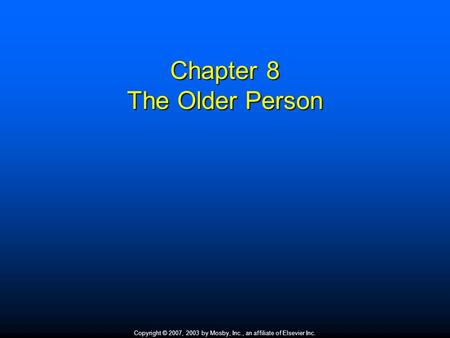 Copyright © 2007, 2003 by Mosby, Inc., an affiliate of Elsevier Inc. Chapter 8 The Older Person.