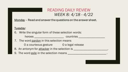 READING DAILY REVIEW WEEK 8: 4/18 - 4/22 Monday – Read and answer the questions on the answer sheet. Tuesday: 6.Write the singular form of these selection.
