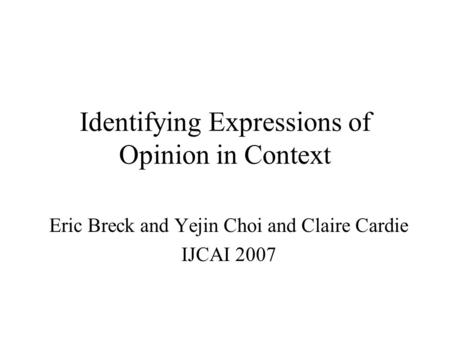 Identifying Expressions of Opinion in Context Eric Breck and Yejin Choi and Claire Cardie IJCAI 2007.