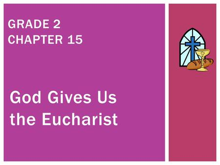 God Gives Us the Eucharist GRADE 2 CHAPTER 15. JESUS BRINGS US LIFE.