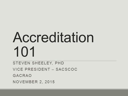 Accreditation 101 STEVEN SHEELEY, PHD VICE PRESIDENT – SACSCOC GACRAO NOVEMBER 2, 2015.