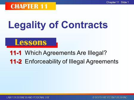 LAW FOR BUSINESS AND PERSONAL USE © SOUTH-WESTERN PUBLISHING Chapter 11 Slide 1 Legality of Contracts 11-1 11-1Which Agreements Are Illegal? 11-2 11-2Enforceability.