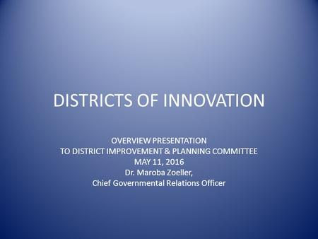 DISTRICTS OF INNOVATION OVERVIEW PRESENTATION TO DISTRICT IMPROVEMENT & PLANNING COMMITTEE MAY 11, 2016 Dr. Maroba Zoeller, Chief Governmental Relations.