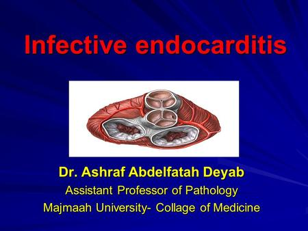 Infective endocarditis Infective endocarditis By Dr. Ashraf Abdelfatah Deyab Assistant Professor of Pathology Majmaah University- Collage of Medicine.