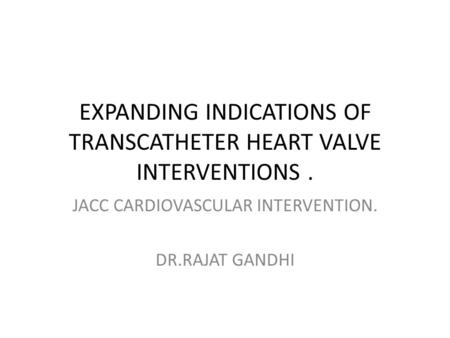 EXPANDING INDICATIONS OF TRANSCATHETER HEART VALVE INTERVENTIONS. JACC CARDIOVASCULAR INTERVENTION. DR.RAJAT GANDHI.