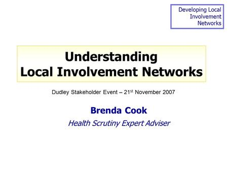 Developing Local Involvement Networks Understanding Local Involvement Networks Brenda Cook Health Scrutiny Expert Adviser Dudley Stakeholder Event – 21.