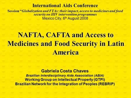 "NAFTA, CAFTA and Access to Medicines and Food Security in Latin America International Aids Conference Session ""Globalization and FTAs: their impact, access."