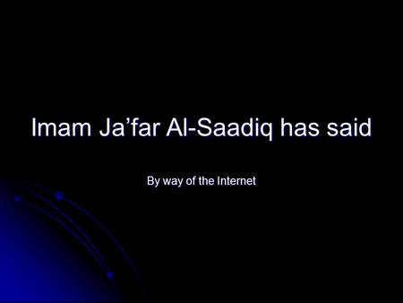 Imam Ja'far Al-Saadiq has said By way of the Internet.