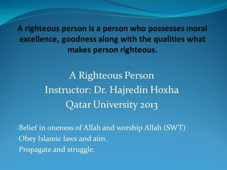 A Righteous Person Instructor: Dr. Hajredin Hoxha Qatar University 2013  Belief in oneness of Allah and worship Allah (SWT)  Obey Islamic laws and aim.