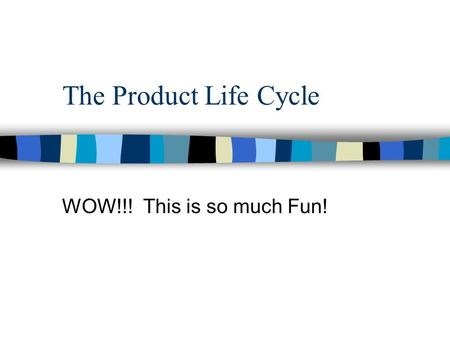 The Product Life Cycle WOW!!! This is so much Fun!