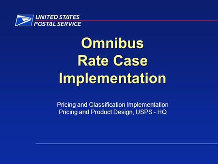 Omnibus Rate Case Implementation Pricing and Classification Implementation Pricing and Product Design, USPS - HQ.