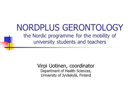 NORDPLUS GERONTOLOGY the Nordic programme for the mobility of university students and teachers Virpi Uotinen, coordinator Department of Health Sciences,