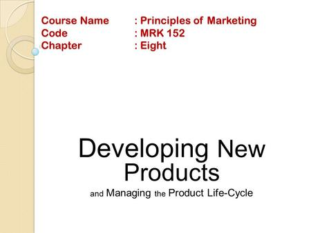 Course Name: Principles of Marketing Code: MRK 152 Chapter: Eight Developing New Products and Managing the Product Life-Cycle.