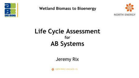 Jeremy Rix NORTH ENERGY ASSOCIATES LTD Life Cycle Assessment for AB Systems Wetland Biomass to Bioenergy.