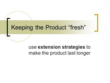 "Keeping the Product ""fresh"" use extension strategies to make the product last longer."