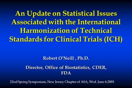 An Update on Statistical Issues Associated with the International Harmonization of Technical Standards for Clinical Trials (ICH) Robert O'Neill, Ph.D.