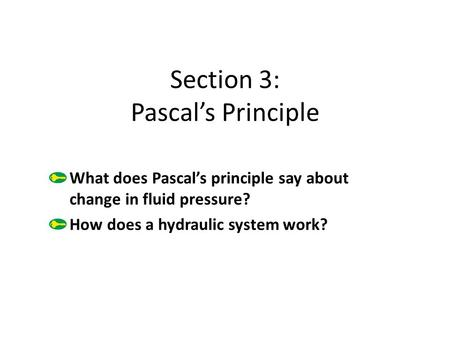 Section 3: Pascal's Principle What does Pascal's principle say about change in fluid pressure? How does a hydraulic system work?