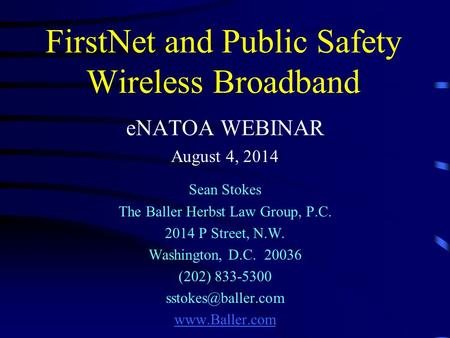 FirstNet and Public Safety Wireless Broadband eNATOA WEBINAR August 4, 2014 Sean Stokes The Baller Herbst Law Group, P.C. 2014 P Street, N.W. Washington,
