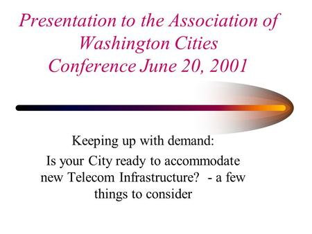 Presentation to the Association of Washington Cities Conference June 20, 2001 Keeping up with demand: Is your City ready to accommodate new Telecom Infrastructure?