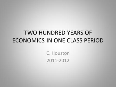 TWO HUNDRED YEARS OF ECONOMICS IN ONE CLASS PERIOD C. Houston 2011-2012.