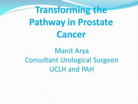 Manit Arya Consultant Urological Surgeon UCLH and PAH Transforming the Pathway in Prostate Cancer.