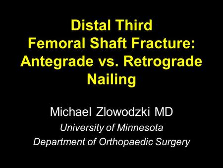 Distal Third Femoral Shaft Fracture: Antegrade vs. Retrograde Nailing Michael Zlowodzki MD University of Minnesota Department of Orthopaedic Surgery.