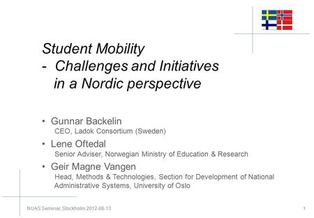 Student Mobility - Challenges and Initiatives in a Nordic perspective Gunnar Backelin CEO, Ladok Consortium (Sweden) Lene Oftedal Senior Adviser, Norwegian.