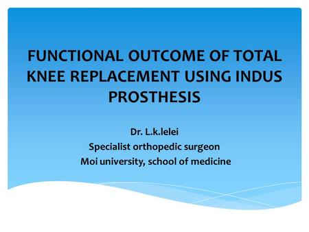 FUNCTIONAL OUTCOME OF TOTAL KNEE REPLACEMENT USING INDUS PROSTHESIS Dr. L.k.lelei Specialist orthopedic surgeon Moi university, school of medicine.