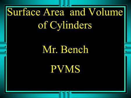 Surface Area and Volume of Cylinders Mr. Bench PVMS.