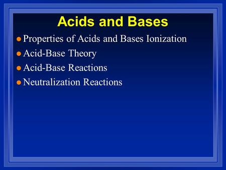 Acids and Bases l Properties of Acids and Bases Ionization l Acid-Base Theory l Acid-Base Reactions l Neutralization Reactions.