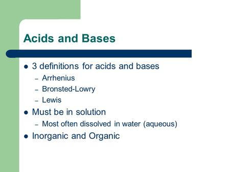 Acids and Bases 3 definitions for acids and bases – Arrhenius – Bronsted-Lowry – Lewis Must be in solution – Most often dissolved in water (aqueous) Inorganic.