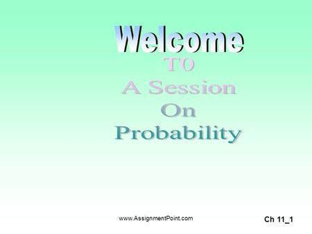 Ch 11_1 www.AssignmentPoint.com. Ch 11_2 What is Probability? It is a value between zero and one, inclusive, describing the relative possibility (chance.