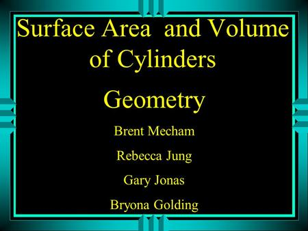 Surface Area and Volume of Cylinders Geometry Brent Mecham Rebecca Jung Gary Jonas Bryona Golding.