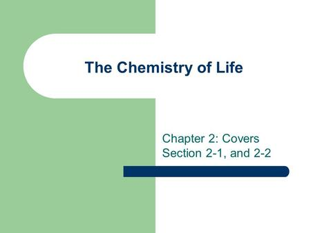 The Chemistry of Life Chapter 2: Covers Section 2-1, and 2-2.