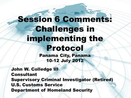 Session 6 Comments: Challenges in implementing the Protocol Panama City, Panama 10-12 July 2012 John W. Colledge III Consultant Supervisory Criminal Investigator.