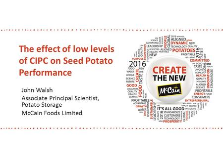 The effect of low levels of CIPC on Seed Potato Performance John Walsh Associate Principal Scientist, Potato Storage McCain Foods Limited.