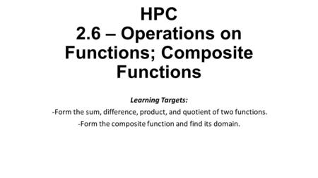 HPC 2.6 – Operations on Functions; Composite Functions Learning Targets: -Form the sum, difference, product, and quotient of two functions. -Form the composite.