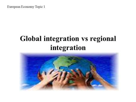 Global integration vs regional integration European Economy Topic 1.
